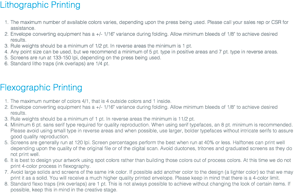 "Lithographic Printing The maximum number of available colors varies, depending upon the press being used. Please call your sales rep or CSR for assistance. Envelope converting equipment has a +/- 1/16"" variance during folding. Allow minimum bleeds of 1/8"" to achieve desired results. Rule weights should be a minimum of 1/2 pt. In reverse areas the minimum is 1 pt. Any point size can be used, but we recommend a minimum of 5 pt. type in positive areas and 7 pt. type in reverse areas. Screens are run at 133-150 lpi, depending on the press being used. Standard litho traps (ink overlaps) are 1/4 pt. Flexographic Printing The maximum number of colors 4/1, that is 4 outside colors and 1 inside. Envelope converting equipment has a +/- 1/16"" variance during folding. Allow minimum bleeds of 1/8"" to achieve desired results. Rule weights should be a minimum of 1 pt. In reverse areas the minimum is 11/2 pt. Minimum 6 pt. sans serif type required for quality reproduction. When using serif typefaces, an 8 pt. minimum is recommended. Please avoid using small type in reverse areas and when possible, use larger, bolder typefaces without intricate serifs to assure good quality reproduction. Screens are generally run at 120 lpi. Screen percentages perform the best when run at 40% or less. Halftones can print well depending upon the quality of the original file or of the digital scan. Avoid duotones, tritones and graduated screens as they do not print well. It is best to design your artwork using spot colors rather than building those colors out of process colors. At this time we do not print 4-color process in flexography. Avoid large solids and screens of the same ink color. If possible add another color to the design (a lighter color) so that we may print it as a solid. You will receive a much higher quality printed envelope. Please keep in mind that there is a 4-color limit. Standard flexo traps (ink overlaps) are 1 pt. This is not always possible to achieve without changing the look of certain items. If possible, keep this in mind in the creative stage."
