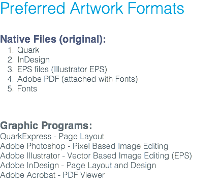 Preferred Artwork Formats Native Files (original): Quark InDesign EPS files (Illustrator EPS) Adobe PDF (attached with Fonts) Fonts Graphic Programs: QuarkExpress - Page Layout Adobe Photoshop - Pixel Based Image Editing Adobe Illustrator - Vector Based Image Editing (EPS) Adobe InDesign - Page Layout and Design Adobe Acrobat - PDF Viewer