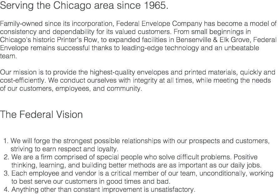 Serving the Chicago area since 1965. Family-owned since its incorporation, Federal Envelope Company has become a model of consistency and dependability for its valued customers. From small beginnings in Chicago's historic Printer's Row, to expanded facilities in Bensenville & Elk Grove, Federal Envelope remains successful thanks to leading-edge technology and an unbeatable team. Our mission is to provide the highest-quality envelopes and printed materials, quickly and cost-efficiently. We conduct ourselves with integrity at all times, while meeting the needs of our customers, employees, and community. The Federal Vision We will forge the strongest possible relationships with our prospects and customers, striving to earn respect and loyalty. 2. We are a firm comprised of special people who solve difficult problems. Positive thinking, learning, and building better methods are as important as our daily jobs. 3. Each employee and vendor is a critical member of our team, unconditionally, working to best serve our customers in good times and bad. 4. Anything other than constant improvement is unsatisfactory.